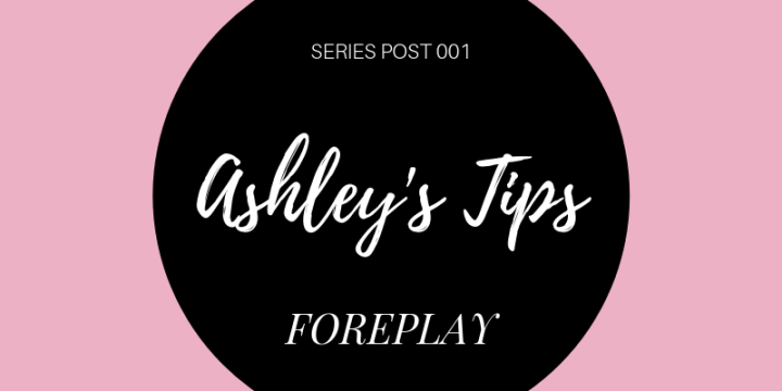 Ashley's Tips –Foreplay
